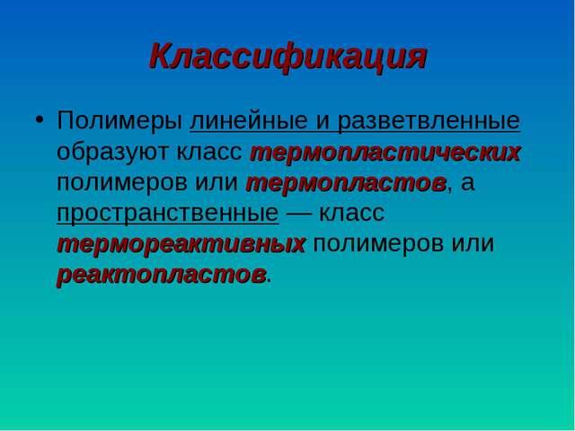 Классификация Полимеры линейные и разветвленные образуют класс термопластичес...