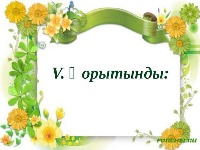 V. Қорытынды: