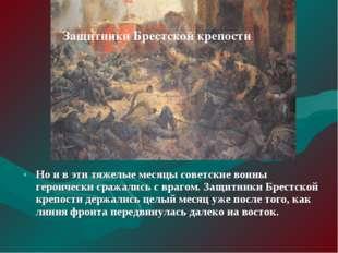 Но и в эти тяжелые месяцы советские воины героически сражались с врагом. Защи