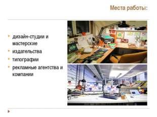 Места работы: дизайн-студии и мастерские издательства типографии рекламные аг
