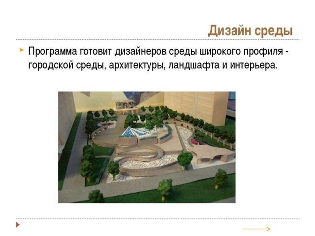 Дизайн среды Программа готовит дизайнеров среды широкого профиля - городской...