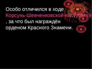 Особо отличился в ходе Корсунь-Шевченковской наступательной операции, за что