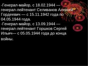 -Генерал-майор, с 18.02.1944— генерал-лейтенант Селиванов Алексей Гордеевич