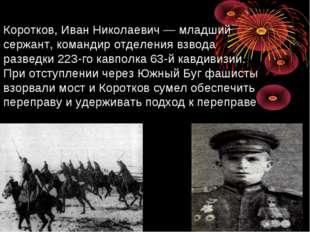 Коротков, Иван Николаевич— младший сержант, командир отделения взвода развед