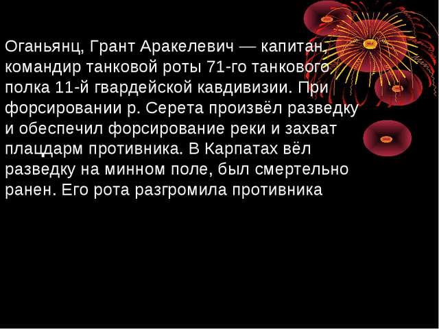 Оганьянц, Грант Аракелевич— капитан, командир танковой роты 71-го танкового...