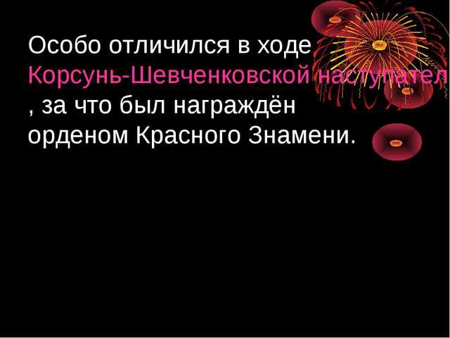Особо отличился в ходе Корсунь-Шевченковской наступательной операции, за что...
