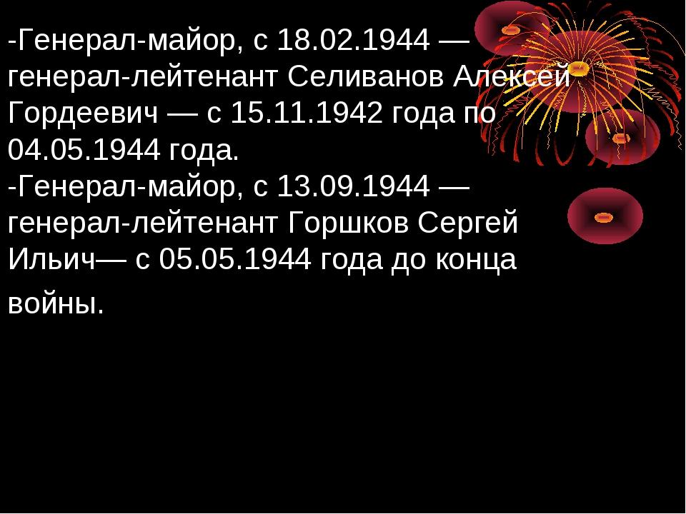-Генерал-майор, с 18.02.1944— генерал-лейтенант Селиванов Алексей Гордеевич...