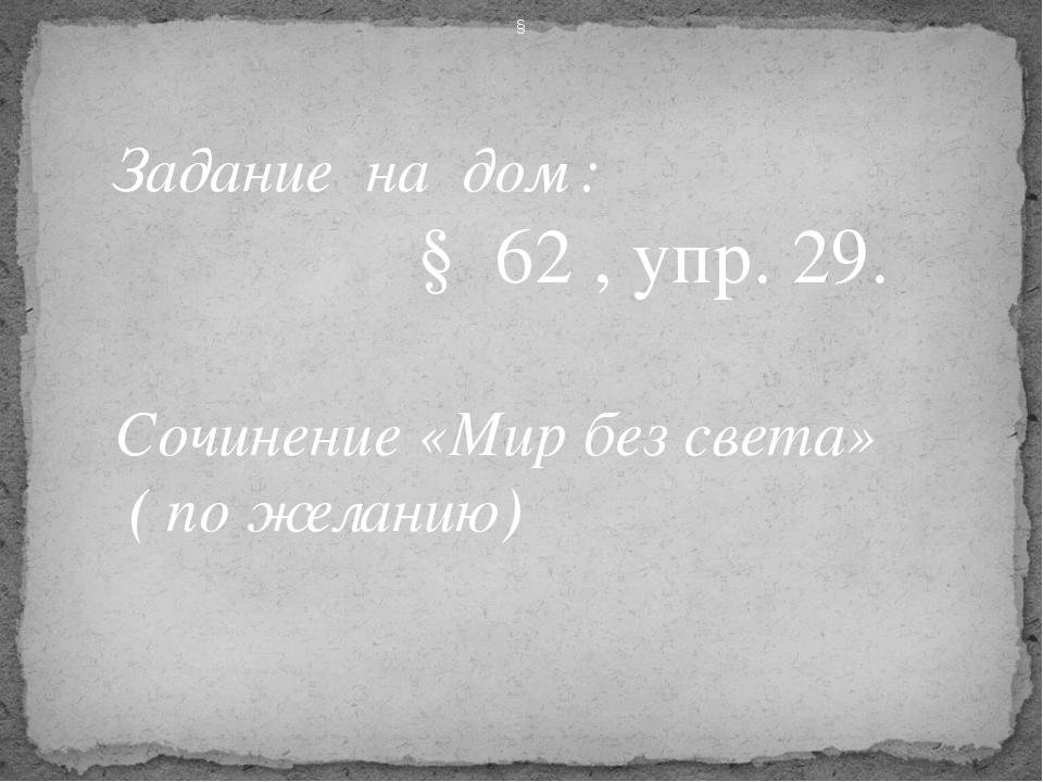 Задание на дом : § 62 , упр. 29. Сочинение «Мир без света» ( по желанию) §