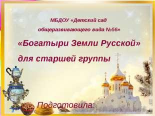 МБДОУ «Детский сад общеразвивающего вида №56» «Богатыри Земли Русской» для ст
