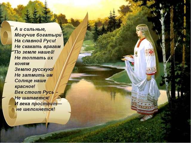 А и сильные, Могучие богатыри На славной Руси! Не скакать врагам По земле наш...