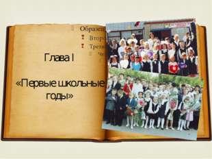 Глава I «Первые школьные годы» 