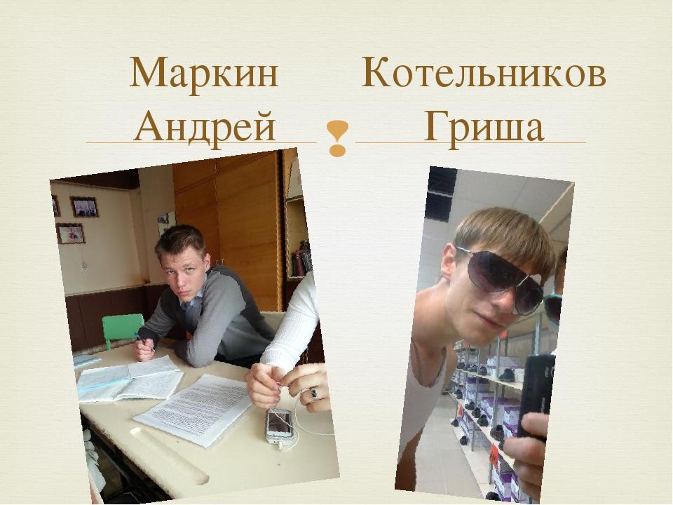 Маркин Андрей Котельников Гриша 