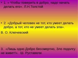 1. « Чтобы поверить в добро, надо начать делать его». Л.Н.Толстой 2. «Добрый