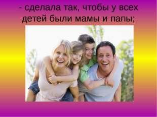 - сделала так, чтобы у всех детей были мамы и папы;
