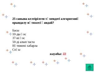 25 санына келтірілген төмендегі алгоритмнің орындалу нәтижесі қандай? Басы 10