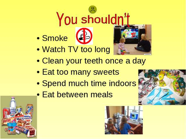 Smoke Watch TV too long Clean your teeth once a day Eat too many sweets Spend...