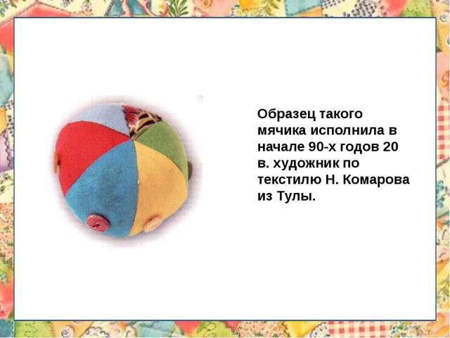 Образец такого мячика исполнила в начале 90-х годов 20 в. художник по текстил...