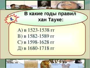 А) в 1523-1538 гг В) в 1582-1589 гг С) в 1598-1628 гг Д) в 1680-1718 гг В ка