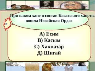 А) Есим В) Касым С) Хакназар Д) Шигай При каком хане в состав Казахского хан