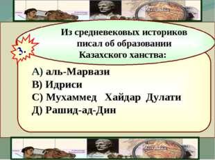 А) аль-Марвази В) Идриси С) Мухаммед Хайдар Дулати Д) Рашид-ад-Дин Из средне
