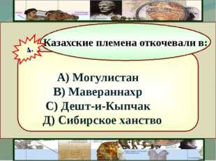 А) Могулистан В) Мавераннахр С) Дешт-и-Кыпчак Д) Сибирское ханство Казахские