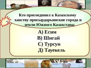 А) Есим В) Шигай С) Турсун Д) Тауекель Кто присоединил к Казахскому ханству