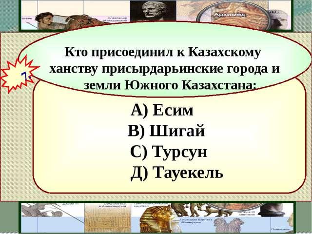А) Есим В) Шигай С) Турсун Д) Тауекель Кто присоединил к Казахскому ханству...