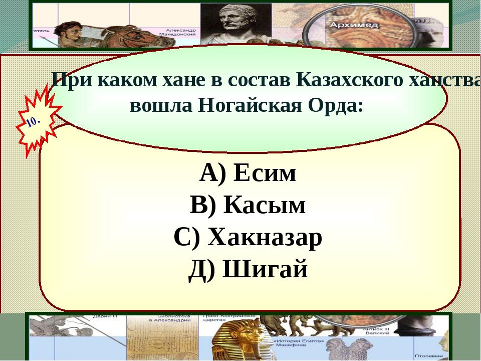 А) Есим В) Касым С) Хакназар Д) Шигай При каком хане в состав Казахского хан...