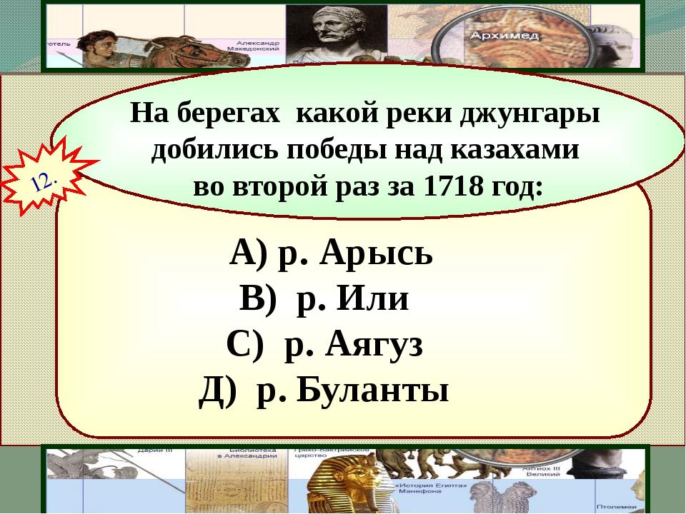 A) р. Арысь В) р. Или С) р. Аягуз Д) р. Буланты На берегах какой реки джун...