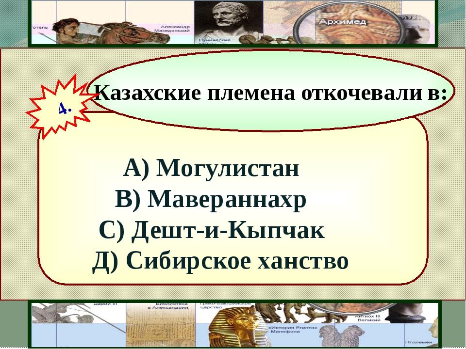 А) Могулистан В) Мавераннахр С) Дешт-и-Кыпчак Д) Сибирское ханство Казахские...