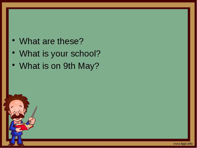 What are these? What is your school? What is on 9th May?