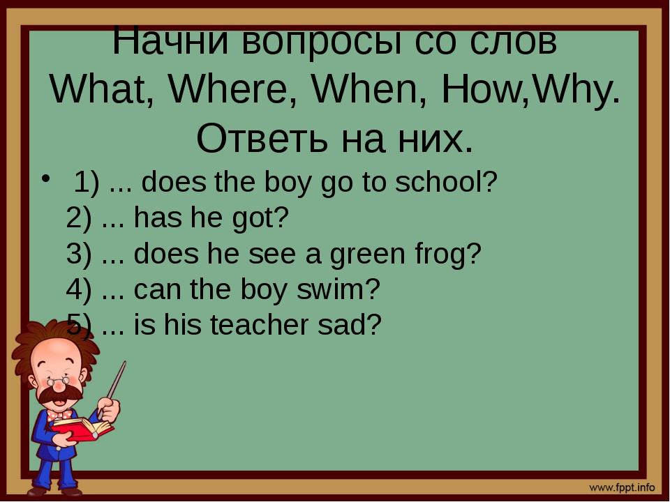 Начни вопросы со слов What, Where, When, How,Why. Ответь на них. 1) ... doe...