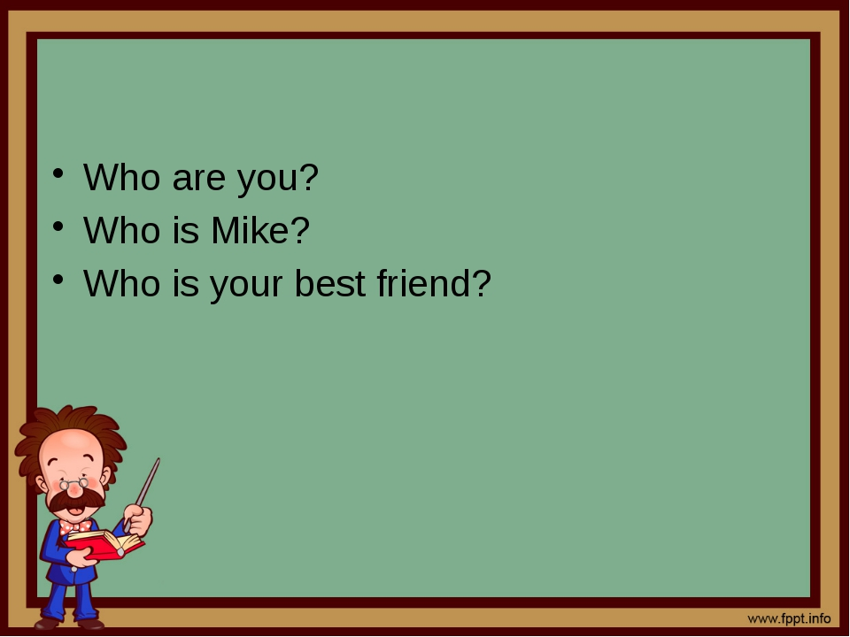 Who are you? Who is Mike? Who is your best friend?