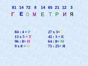 84 : 4 = Р 27 х 3= Г 13 х 5 = Т 42 : 3 = Е 96 : 8= И 64 : 8= М 9 х 8 = О