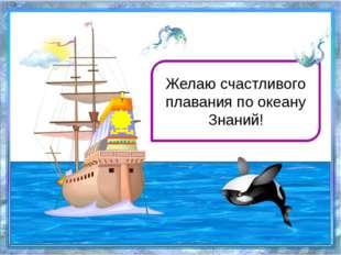 Желаю счастливого плавания по океану Знаний!