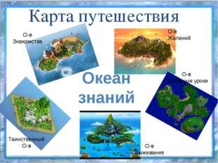 Карта путешествия Океан знаний О-в Знакомства О-в Школьные уроки О-в Выживани