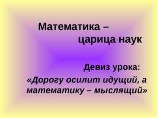 Математика – царица наук Девиз урока: «Дорогу осилит идущий, а математику – м