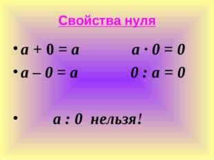 Свойства нуля а + 0 = а а ∙ 0 = 0 а – 0 = а 0 : а = 0 а : 0 нельзя!