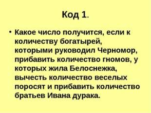 Код 1. Какое число получится, если к количеству богатырей, которыми руководил