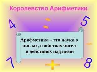 Королевство Арифметики Арифметика – это наука о числах, свойствах чисел и дей