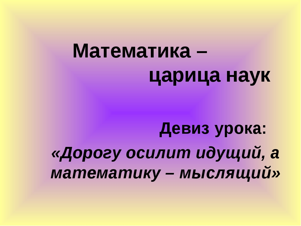 Математика – царица наук Девиз урока: «Дорогу осилит идущий, а математику – м...