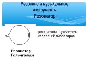 Резонанс и музыкальные инструменты Резонатор резонаторы – усилители колебаний