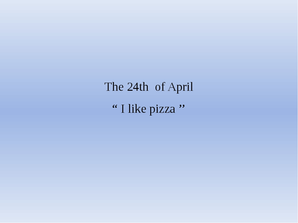 "The 24th of April "" I like pizza ''"