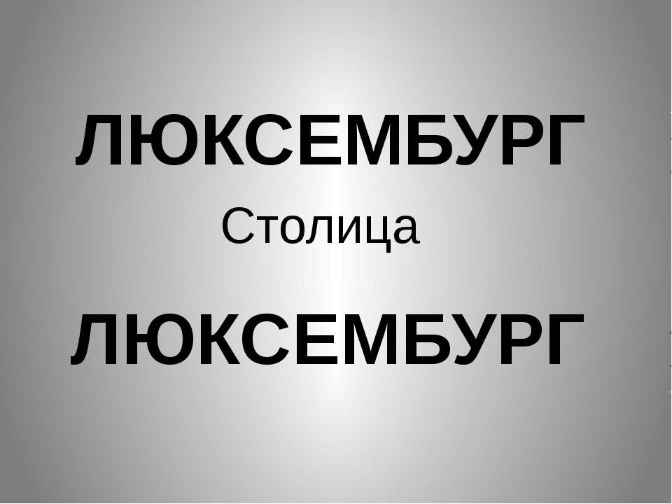 ЛЮКСЕМБУРГ Столица ЛЮКСЕМБУРГ
