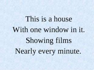 This is a house With one window in it. Showing films Nearly every minute.