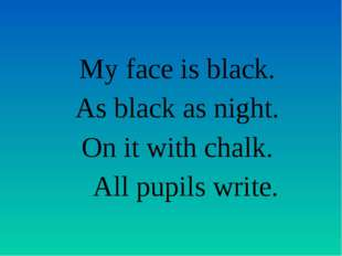 My face is black. As black as night. On it with chalk. All pupils write.