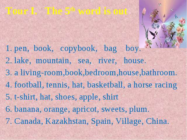 Tour I.   The 5th word is out    1. pen,  book,   copybook,   bag    boy. 2....