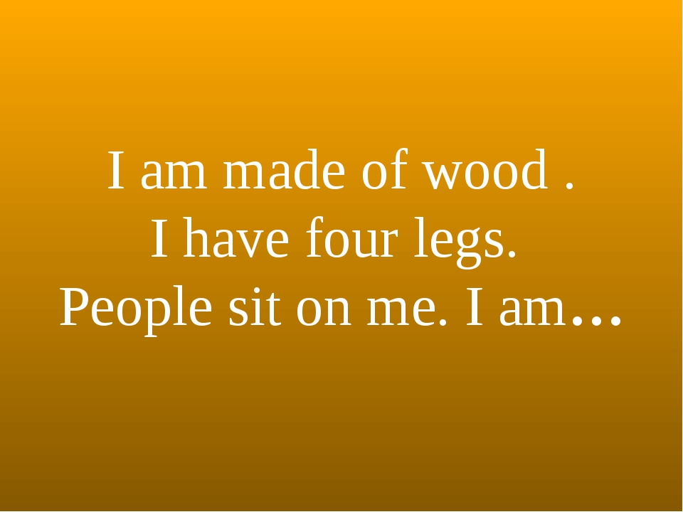 I am made of wood . I have four legs. People sit on me. I am…