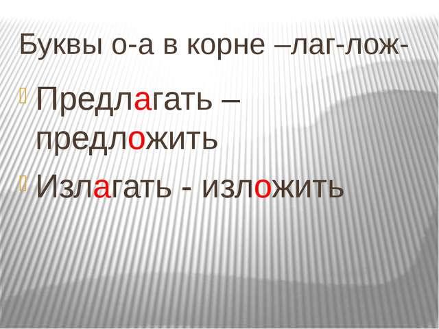 Буквы о-а в корне –лаг-лож- Предлагать – предложить Излагать - изложить