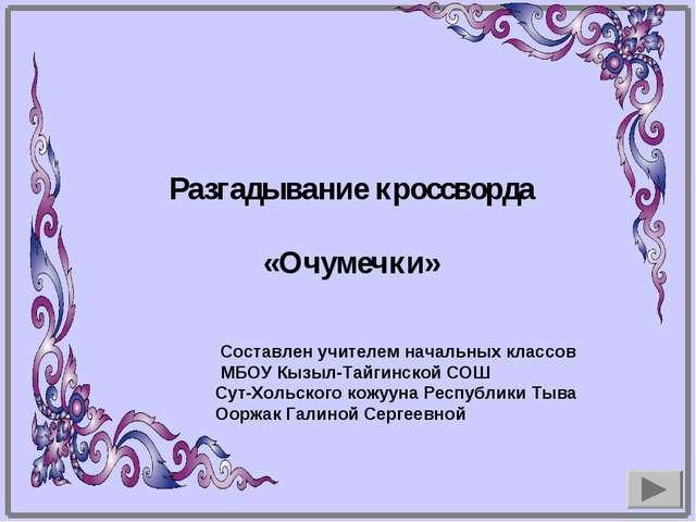 Составлен учителем начальных классов МБОУ Кызыл-Тайгинской СОШ Сут-Хольского...